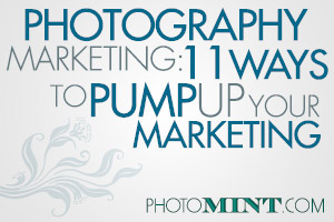 Photography Marketing: 11 Ways To Pump Up Your Marketing