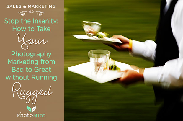 How To Run A Photography Business: Stop The Insanity: How To Take Your Photography Marketing